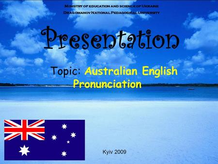 Presentation Topic: Australian English Pronunciation Ministry of education and science of Ukraine Dragomanov National Pedagogical University Kyiv 2009.