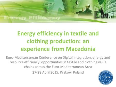 Energy efficiency in textile and clothing production: an experience from Macedonia Euro-Mediterranean Conference on Digital integration, energy and resource.