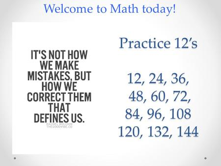 Practice 12's 12, 24, 36, 48, 60, 72, 84, 96, 108 120, 132, 144 Welcome to Math today!