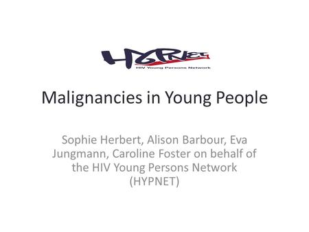 Malignancies in Young People Sophie Herbert, Alison Barbour, Eva Jungmann, Caroline Foster on behalf of the HIV Young Persons Network (HYPNET)