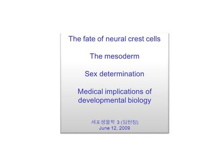 The fate of neural crest cells The mesoderm Sex determination Medical implications of developmental biology 세포생물학 3 ( 임현정 ) June 12, 2009 The fate of neural.
