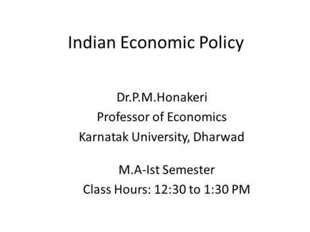 Indian Economic Policy Dr.P.M.Honakeri Professor of Economics Karnatak University, Dharwad M.A-Ist Semester Class Hours: 12:30 to 1:30 PM.