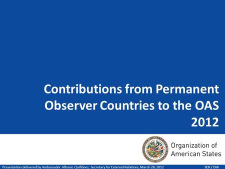 Contributions from Permanent Observer Countries to the OAS 2012 Presentation delivered by Ambassador Alfonso Quiñónez, Secretary for External Relations,