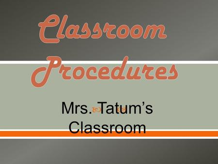  Mrs. Tatum's Classroom. GGet to class before the bell rings! EEnter the classroom quietly, go directly to your assigned seat and begin the daily.