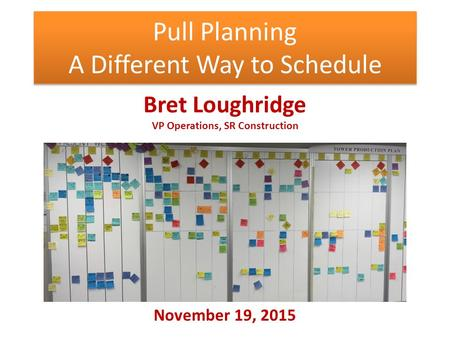 Pull Planning A Different Way to Schedule Bret Loughridge VP Operations, SR Construction November 19, 2015.