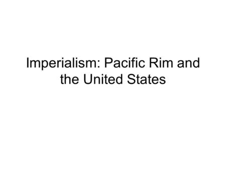 Imperialism: Pacific Rim and the United States. Agenda 1.Bell Ringer: Quick Review Questions 2. Quick Review: Imperialism in Africa and India 3. Imperialism.