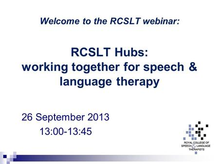 Welcome to the RCSLT webinar: RCSLT Hubs: working together for speech & language therapy 26 September 2013 13:00-13:45.