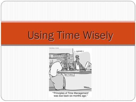 Using Time Wisely. Time Is of the Essence Use a planner. Planning will relieve stress. Using a planner leaves less room for error. Keeping track. If you.