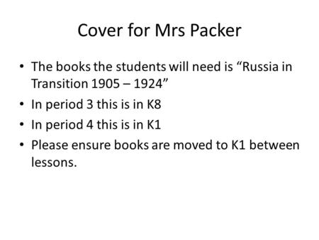 "Cover for Mrs Packer The books the students will need is ""Russia in Transition 1905 – 1924"" In period 3 this is in K8 In period 4 this is in K1 Please."