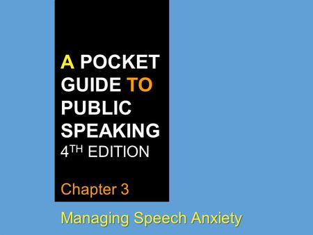 A POCKET GUIDE TO PUBLIC SPEAKING 4 TH EDITION Chapter 3 Managing Speech Anxiety.
