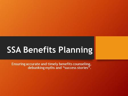 "SSA Benefits Planning Ensuring accurate and timely benefits counseling, debunking myths and ""success stories""."