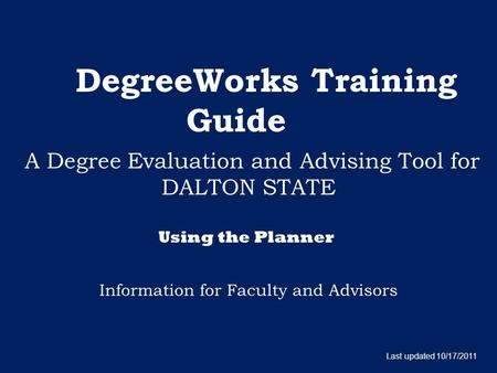 DegreeWorks Training Guide A Degree Evaluation and Advising Tool for DALTON STATE Information for Faculty and Advisors Last updated 10/17/2011 Using the.