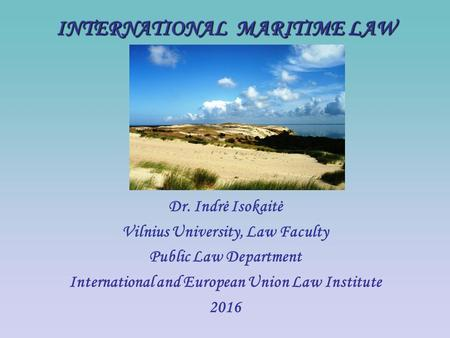 INTERNATIONAL MARITIME LAW Dr. Indrė Isokaitė Vilnius University, Law Faculty Public Law Department International and European Union Law Institute 2016.