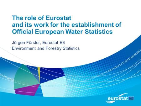 The role of Eurostat and its work for the establishment of Official European Water Statistics Jürgen Förster, Eurostat E3 Environment and Forestry Statistics.