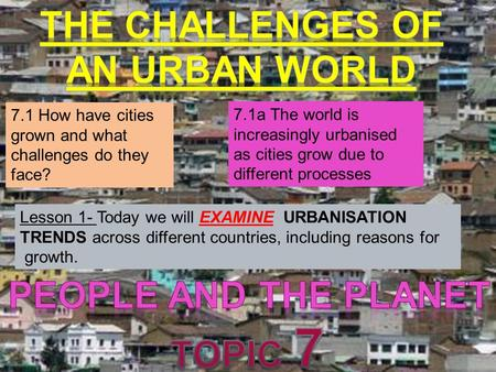 7.1 How have cities grown and what challenges do they face? 7.1a The world is increasingly urbanised as cities grow due to different processes Lesson 1-