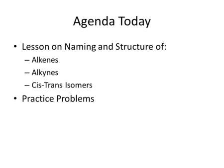 Agenda Today Lesson on Naming and Structure of: – Alkenes – Alkynes – Cis-Trans Isomers Practice Problems.