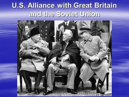 U.S. Alliance with Great Britain and the Soviet Union.