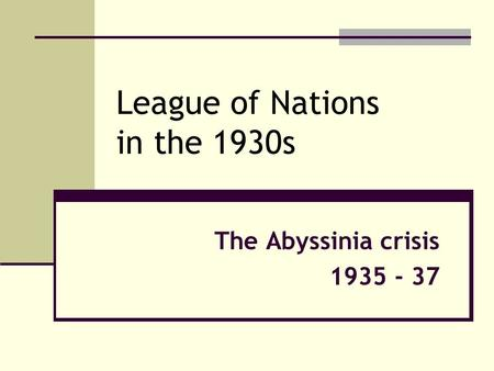 League of Nations in the 1930s The Abyssinia crisis 1935 - 37.