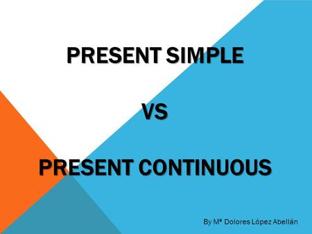 PRESENT SIMPLE VS PRESENT CONTINUOUS By Mª Dolores López Abellán.