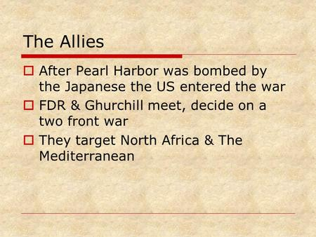 The Allies  After Pearl Harbor was bombed by the Japanese the US entered the war  FDR & Ghurchill meet, decide on a two front war  They target North.