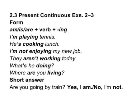 2.3 Present Continuous Exs. 2–3 Form am/is/are + verb + -ing I'm playing tennis. He's cooking lunch. I'm not enjoying my new job. They aren't working today.