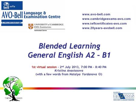 Blended Learning General English A2 – B1 1st virtual session – 2 nd July 2013, 7:00 PM - 8:40 PM Kristina Anastasova (with a few words from Natalya Yordanova.
