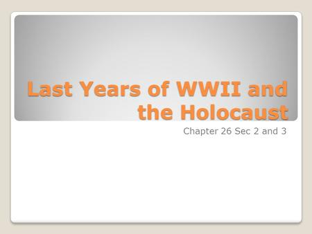 Last Years of WWII and the Holocaust Chapter 26 Sec 2 and 3.