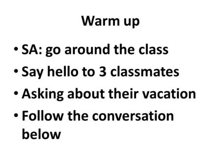 Warm up SA: go around the class Say hello to 3 classmates Asking about their vacation Follow the conversation below.