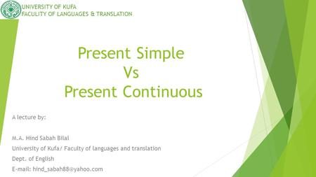 Present Simple Vs Present Continuous A lecture by: M.A. Hind Sabah Bilal University of Kufa/ Faculty of languages and translation Dept. of English E-mail:
