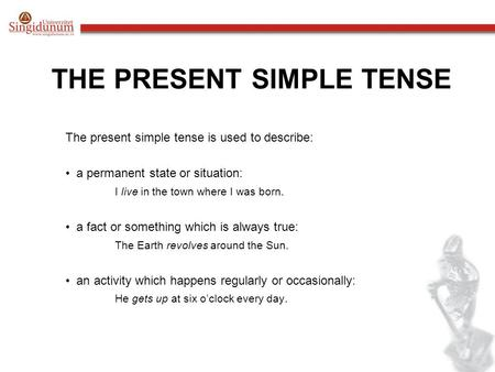 THE PRESENT SIMPLE TENSE The present simple tense is used to describe: a permanent state or situation: I live in the town where I was born. a fact or something.