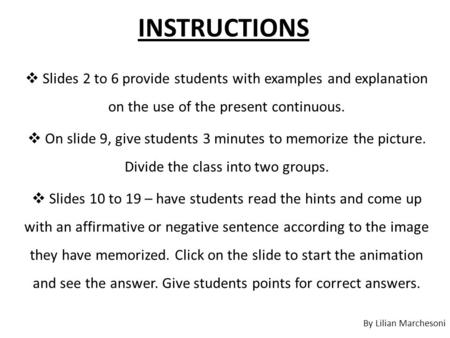 INSTRUCTIONS  Slides 2 to 6 provide students with examples and explanation on the use of the present continuous.  On slide 9, give students 3 minutes.