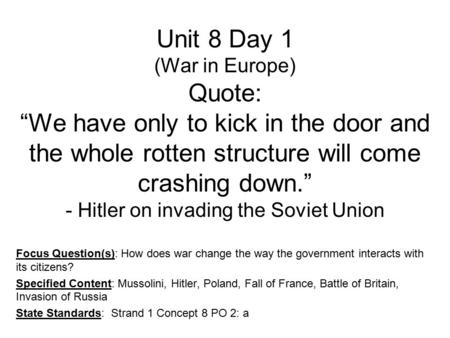 "Unit 8 Day 1 (War in Europe) Quote: ""We have only to kick in the door and the whole rotten structure will come crashing down."" - Hitler on invading the."