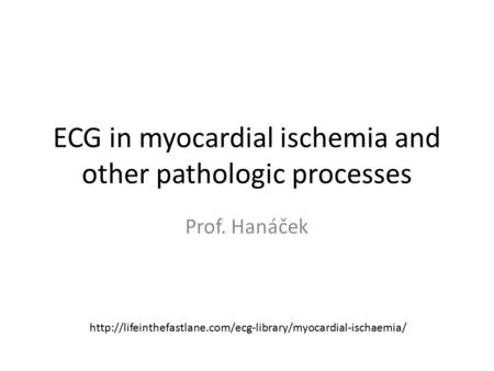 ECG in myocardial ischemia and other pathologic processes Prof. Hanáček