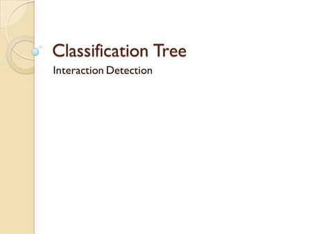 Classification Tree Interaction Detection. Use of decision trees Segmentation Stratification Prediction Data reduction and variable screening Interaction.