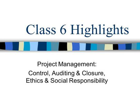 Class 6 Highlights Project Management: Control, Auditing & Closure, Ethics & Social Responsibility.