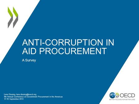 ANTI-CORRUPTION IN AID PROCUREMENT A Survey Lena Diesing, 9th Annual Conference on Government Procurement in the Americas 17-19 September.