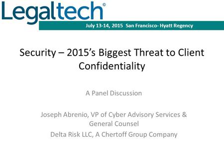 Security – 2015's Biggest Threat to Client Confidentiality A Panel Discussion Joseph Abrenio, VP of Cyber Advisory Services & General Counsel Delta Risk.