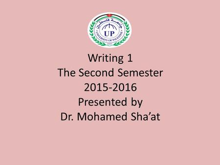 Writing 1 The Second Semester 2015-2016 Presented by Dr. Mohamed Sha'at.