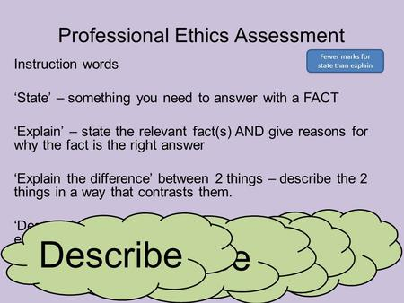 Professional Ethics Assessment Instruction words 'State' – something you need to answer with a FACT 'Explain' – state the relevant fact(s) AND give reasons.