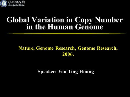 Global Variation in Copy Number in the Human Genome Speaker: Yao-Ting Huang Nature, Genome Research, Genome Research, 2006.