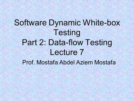 Software Dynamic White-box Testing Part 2: Data-flow Testing Lecture 7 Prof. Mostafa Abdel Aziem Mostafa.