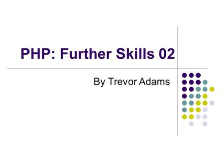 PHP: Further Skills 02 By Trevor Adams. Topics covered Persistence What is it? Why do we need it? Basic Persistence Hidden form fields Query strings Cookies.