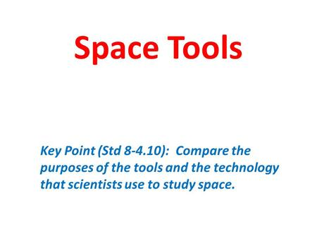 Space Tools Key Point (Std 8-4.10): Compare the purposes of the tools and the technology that scientists use to study space.