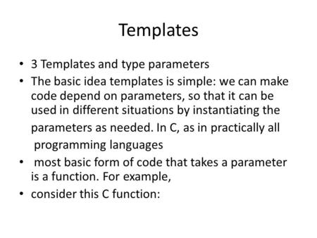 Templates 3 Templates and type parameters The basic idea templates is simple: we can make code depend on parameters, so that it can be used in different.