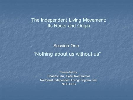 "Session One ""Nothing about us without us"" The Independent Living Movement: Its Roots and Origin Presented by: Charles Carr, Executive Director Northeast."