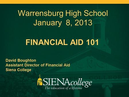 FINANCIAL AID 101 David Boughton Assistant Director of Financial Aid Siena College Warrensburg High School January 8, 2013.