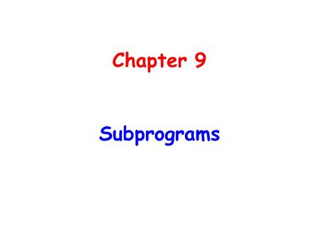 Chapter 9 Subprograms. Chapter 9 Topics Introduction Fundamentals of Subprograms Design Issues for Subprograms Local Referencing Environments Parameter-Passing.