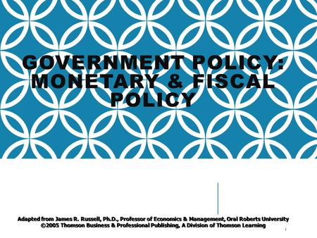 GOVERNMENT POLICY: MONETARY & FISCAL POLICY 1 Adapted from James R. Russell, Ph.D., Professor of Economics & Management, Oral Roberts University ©2005.
