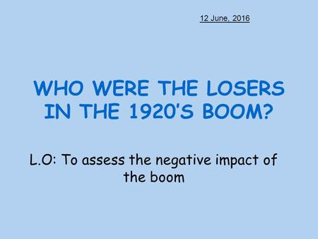 WHO WERE THE LOSERS IN THE 1920'S BOOM? L.O: To assess the negative impact of the boom 12 June, 2016.