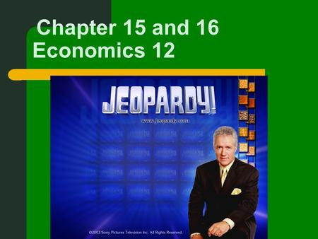 Chapter 15 and 16 Economics 12. First part of Jeopardy deals w/ Chapter 15.